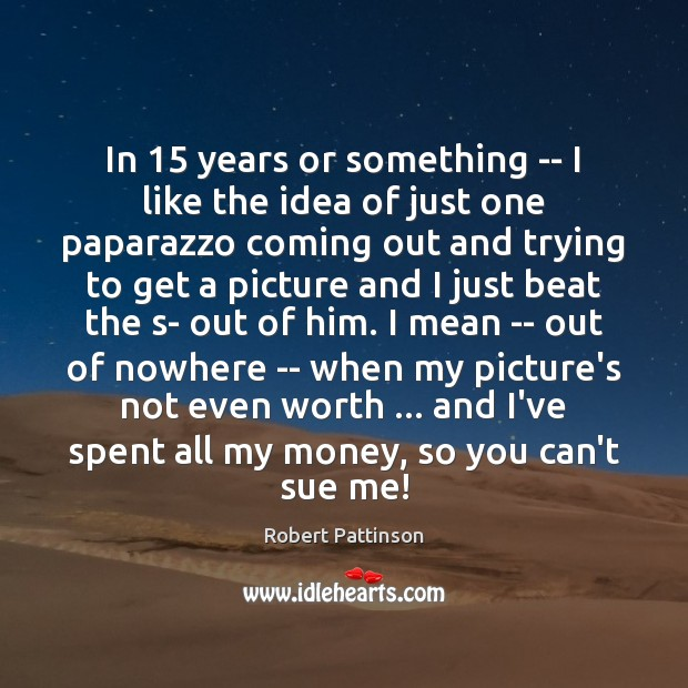 In 15 years or something — I like the idea of just one Robert Pattinson Picture Quote