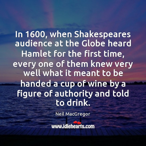 In 1600, when Shakespeares audience at the Globe heard Hamlet for the first Neil MacGregor Picture Quote
