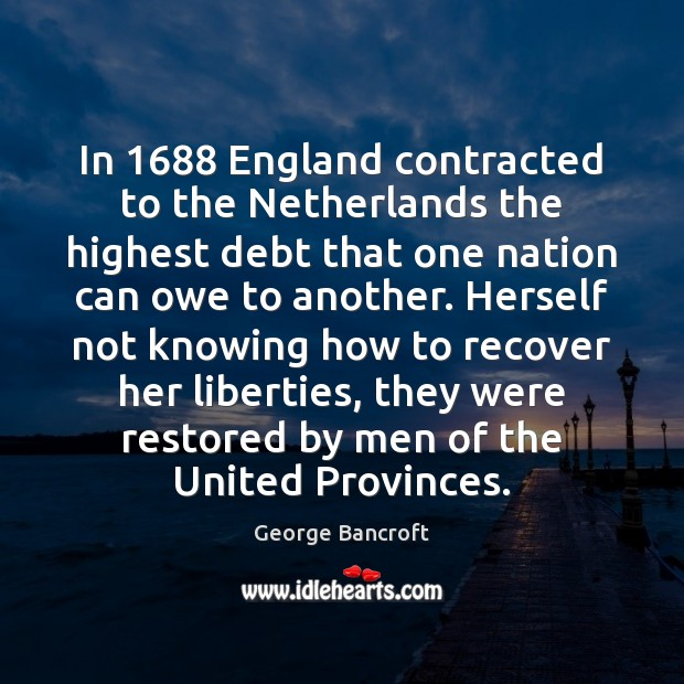 In 1688 England contracted to the Netherlands the highest debt that one nation George Bancroft Picture Quote
