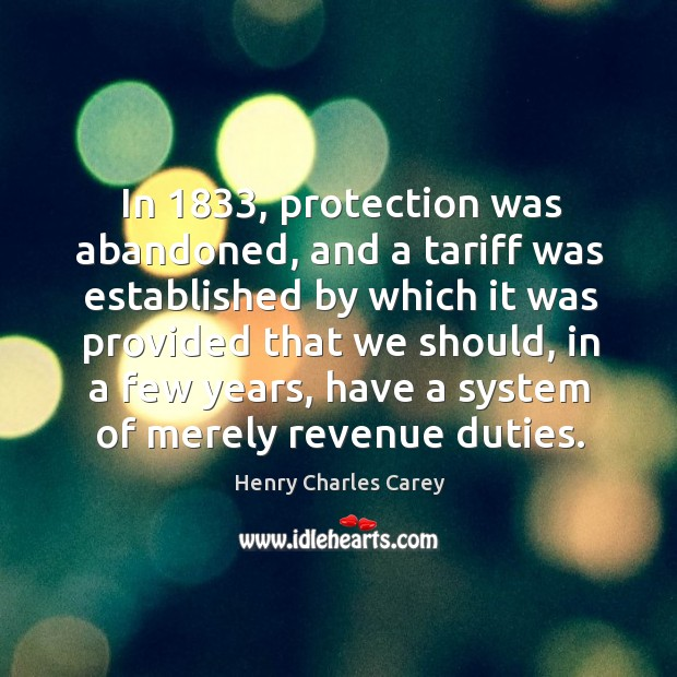 In 1833, protection was abandoned, and a tariff was established by which it was provided that we should Henry Charles Carey Picture Quote
