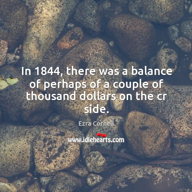In 1844, there was a balance of perhaps of a couple of thousand dollars on the cr side. Image
