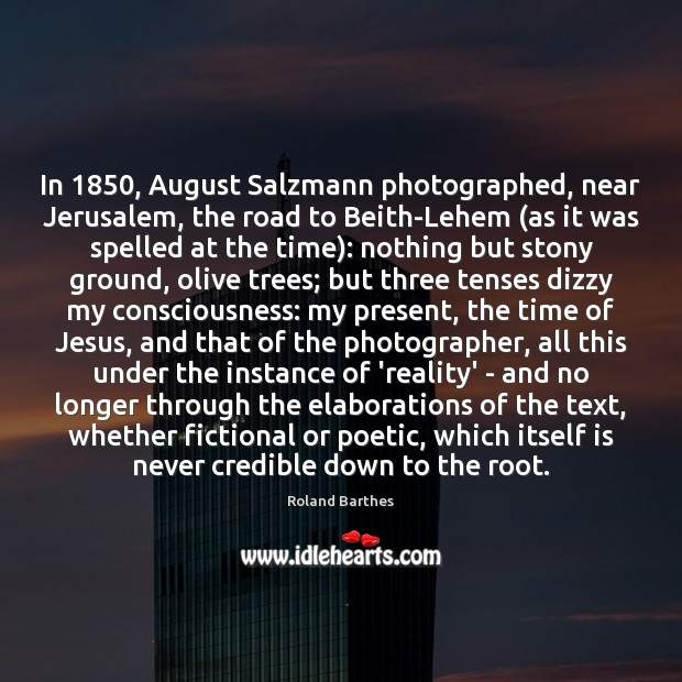 In 1850, August Salzmann photographed, near Jerusalem, the road to Beith-Lehem (as it Roland Barthes Picture Quote