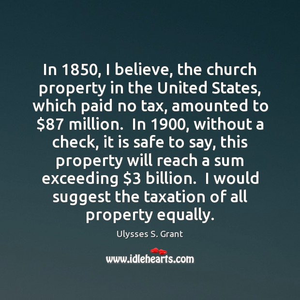 In 1850, I believe, the church property in the United States, which paid Ulysses S. Grant Picture Quote
