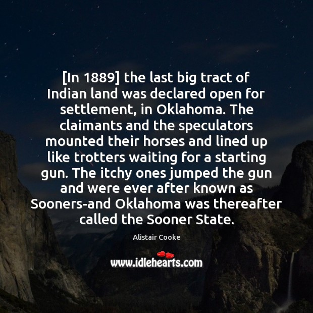 [In 1889] the last big tract of Indian land was declared open for Alistair Cooke Picture Quote