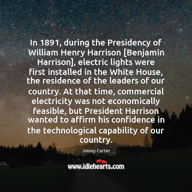 In 1891, during the Presidency of William Henry Harrison [Benjamin Harrison], electric lights Jimmy Carter Picture Quote