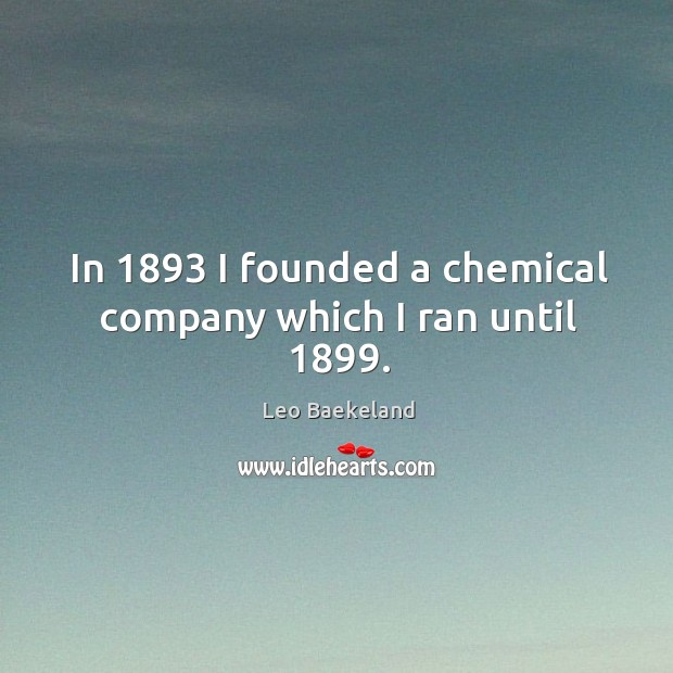 In 1893 I founded a chemical company which I ran until 1899. Image