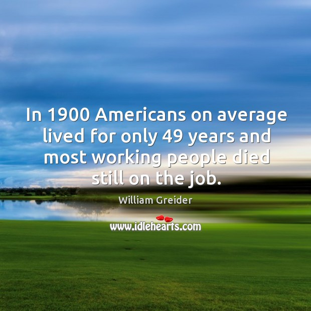 In 1900 americans on average lived for only 49 years and most working people died still on the job. William Greider Picture Quote