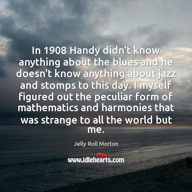 In 1908 Handy didn't know anything about the blues and he doesn't know Image