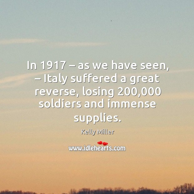 In 1917 – as we have seen, – italy suffered a great reverse, losing 200,000 soldiers and immense supplies. Kelly Miller Picture Quote