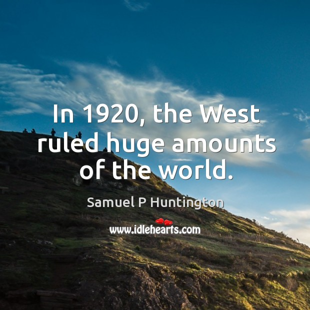 In 1920, the west ruled huge amounts of the world. Samuel P Huntington Picture Quote