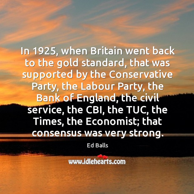 In 1925, when britain went back to the gold standard, that was supported by the conservative Image