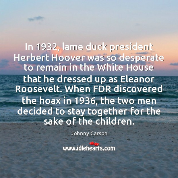 In 1932, lame duck president Herbert Hoover was so desperate to remain in Johnny Carson Picture Quote