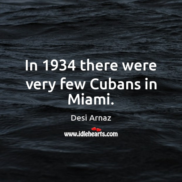In 1934 there were very few Cubans in Miami. Desi Arnaz Picture Quote