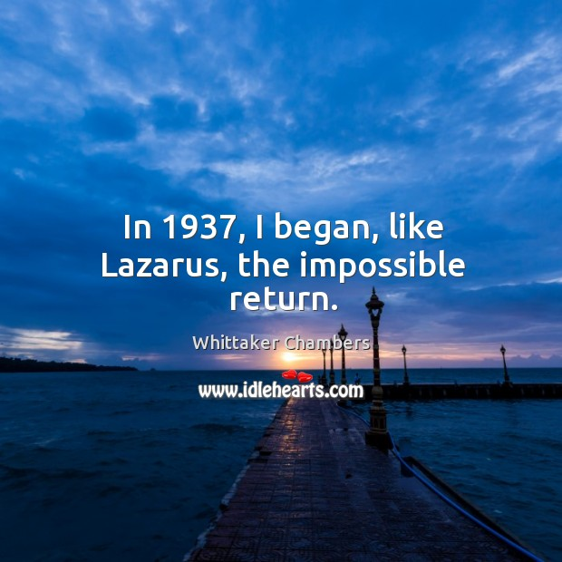 In 1937, I began, like lazarus, the impossible return. Whittaker Chambers Picture Quote