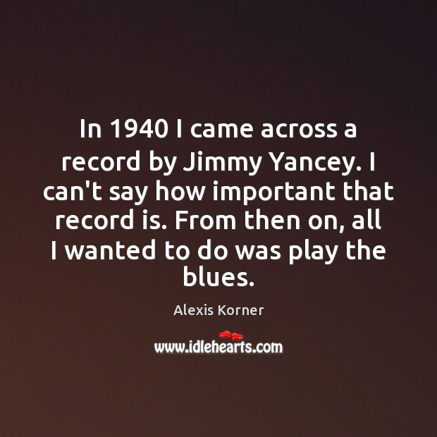 Image, In 1940 I came across a record by Jimmy Yancey. I can't say