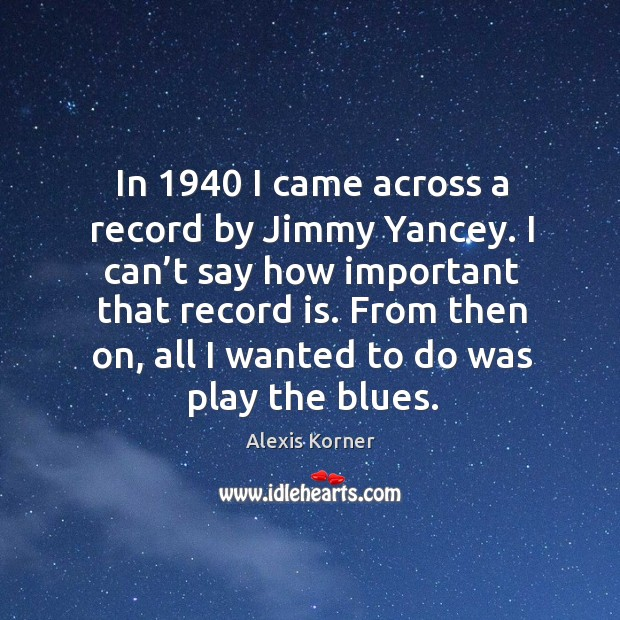 In 1940 I came across a record by jimmy yancey. I can't say how important that record is. Image