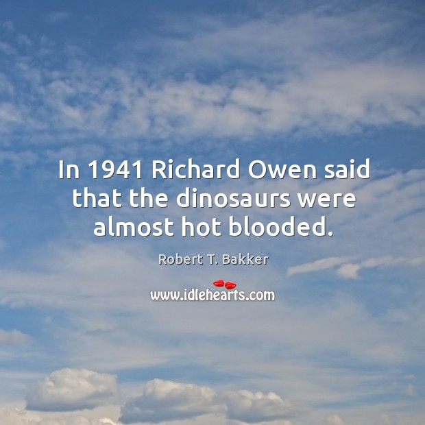 In 1941 richard owen said that the dinosaurs were almost hot blooded. Image