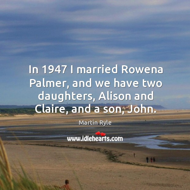 In 1947 I married rowena palmer, and we have two daughters, alison and claire, and a son, john. Image