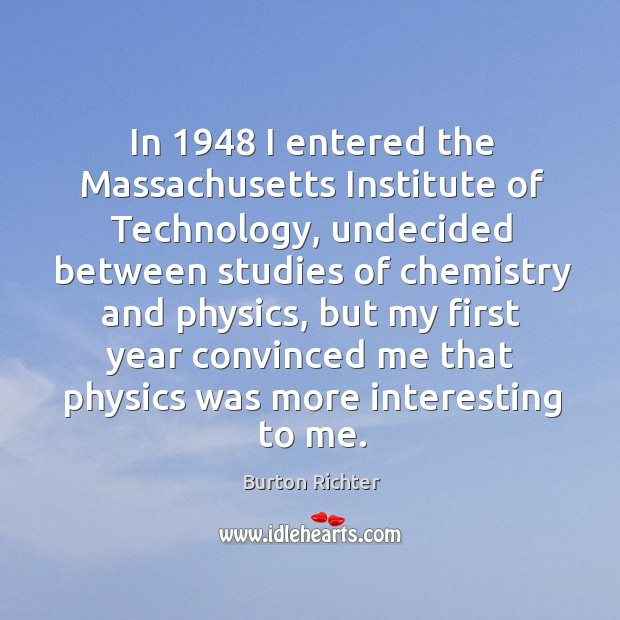In 1948 I entered the massachusetts institute of technology, undecided between Burton Richter Picture Quote