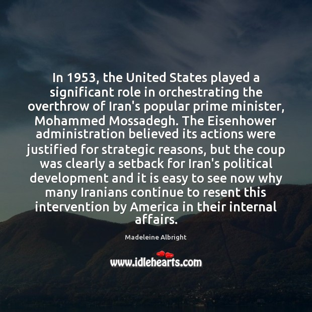 In 1953, the United States played a significant role in orchestrating the overthrow Madeleine Albright Picture Quote
