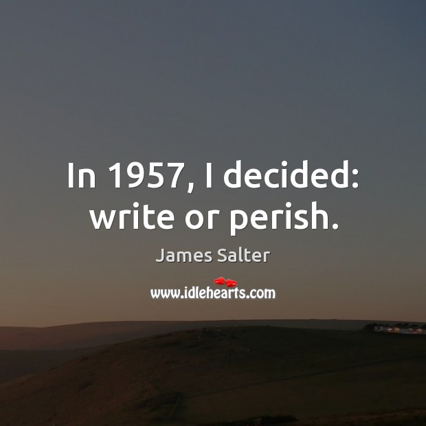 In 1957, I decided: write or perish. James Salter Picture Quote