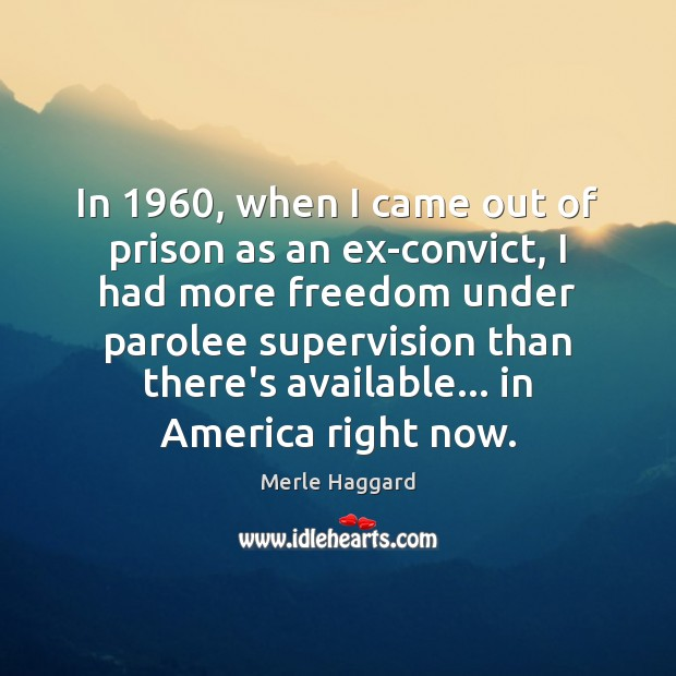 In 1960, when I came out of prison as an ex-convict, I had Merle Haggard Picture Quote
