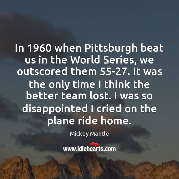 In 1960 when Pittsburgh beat us in the World Series, we outscored them 55 Mickey Mantle Picture Quote