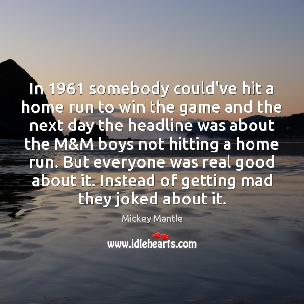 In 1961 somebody could've hit a home run to win the game and Mickey Mantle Picture Quote