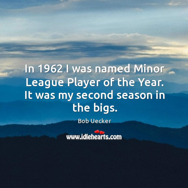 In 1962 I was named minor league player of the year. It was my second season in the bigs. Bob Uecker Picture Quote