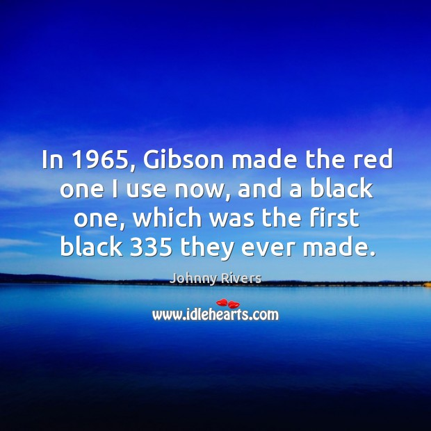 In 1965, gibson made the red one I use now, and a black one, which was the first black 335 they ever made. Johnny Rivers Picture Quote