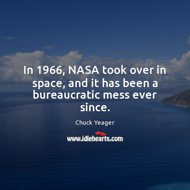 In 1966, NASA took over in space, and it has been a bureaucratic mess ever since. Chuck Yeager Picture Quote