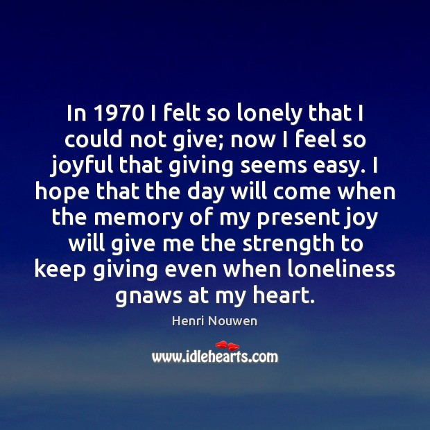 Image, In 1970 I felt so lonely that I could not give; now I