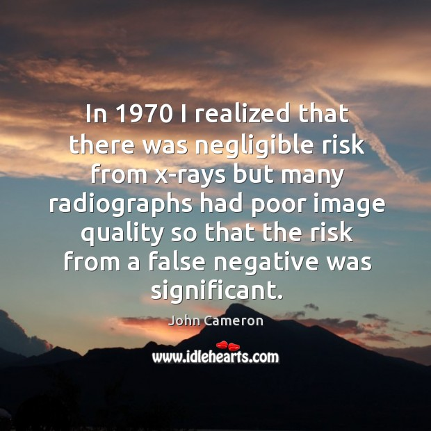 In 1970 I realized that there was negligible risk from x-rays but many radiographs had poor Image