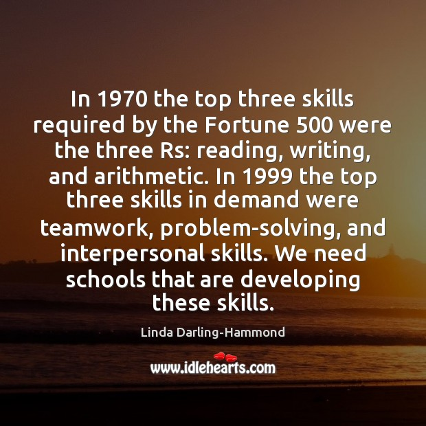 In 1970 the top three skills required by the Fortune 500 were the three Linda Darling-Hammond Picture Quote