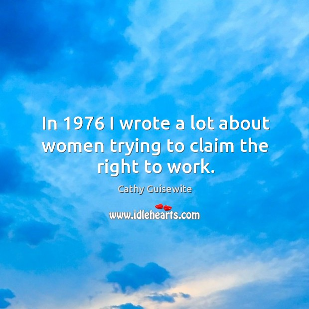 In 1976 I wrote a lot about women trying to claim the right to work. Cathy Guisewite Picture Quote