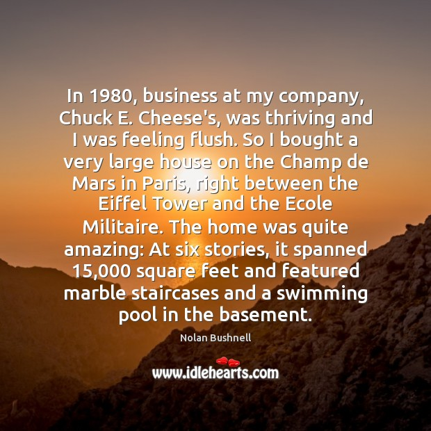 In 1980, business at my company, Chuck E. Cheese's, was thriving and I Nolan Bushnell Picture Quote