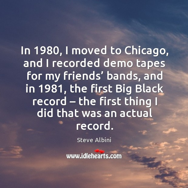 In 1980, I moved to chicago, and I recorded demo tapes for my friends' bands Steve Albini Picture Quote
