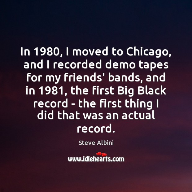 In 1980, I moved to Chicago, and I recorded demo tapes for my Steve Albini Picture Quote