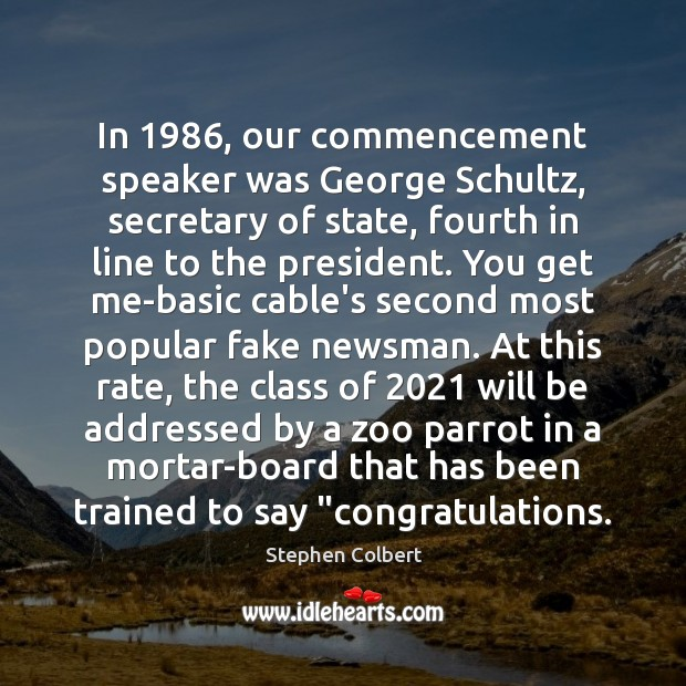 In 1986, our commencement speaker was George Schultz, secretary of state, fourth in Stephen Colbert Picture Quote
