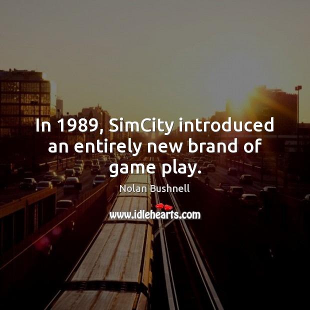 In 1989, SimCity introduced an entirely new brand of game play. Nolan Bushnell Picture Quote