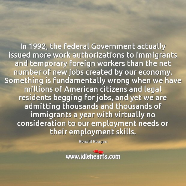 In 1992, the federal Government actually issued more work authorizations to immigrants and Ronald Reagan Picture Quote