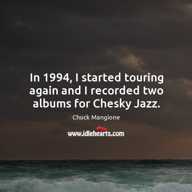 In 1994, I started touring again and I recorded two albums for chesky jazz. Chuck Mangione Picture Quote
