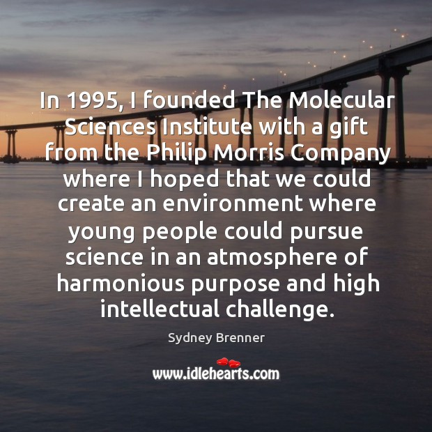 In 1995, I founded The Molecular Sciences Institute with a gift from the Sydney Brenner Picture Quote