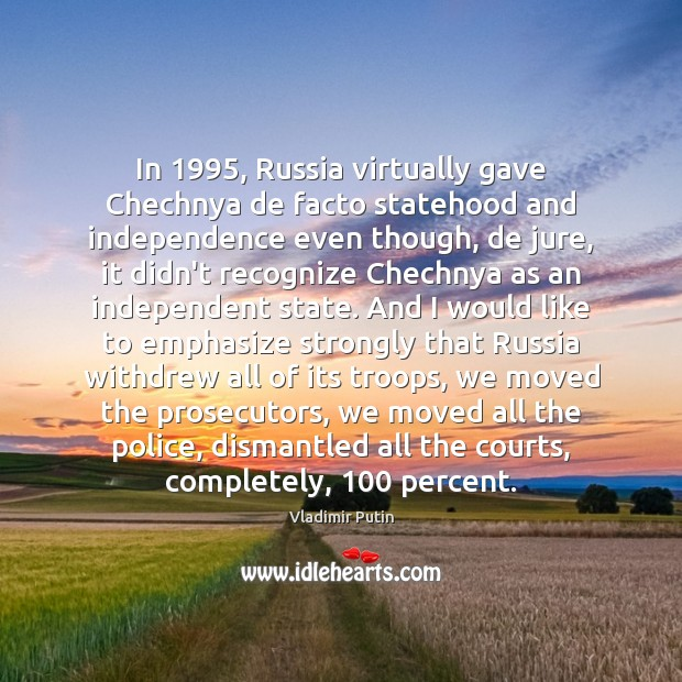 In 1995, Russia virtually gave Chechnya de facto statehood and independence even though, Vladimir Putin Picture Quote