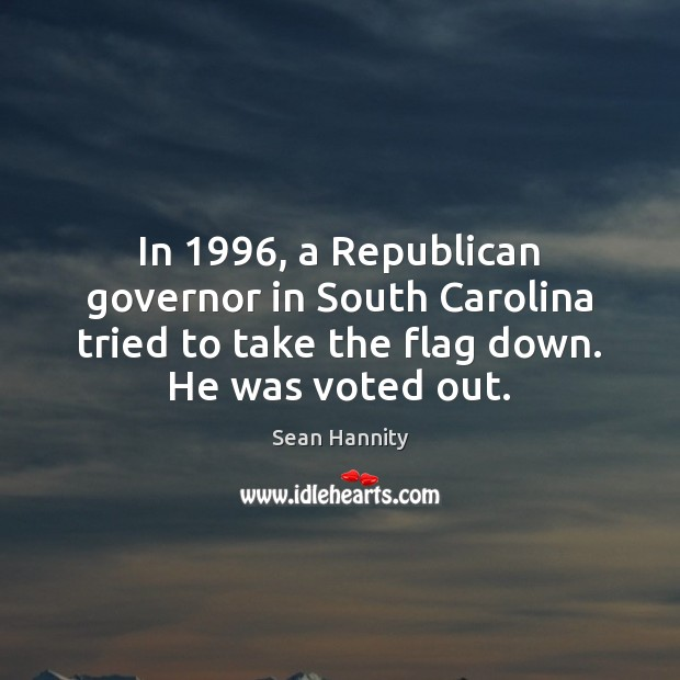 In 1996, a Republican governor in South Carolina tried to take the flag Sean Hannity Picture Quote