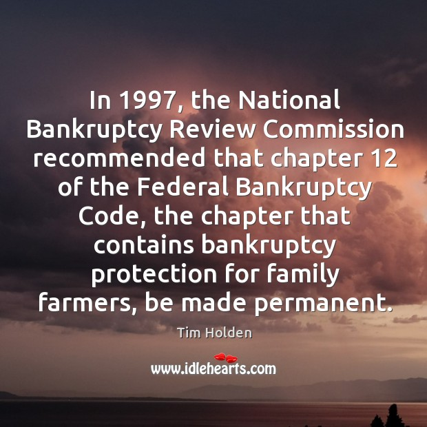 In 1997, the national bankruptcy review commission recommended that chapter 12 of the federal bankruptcy code Tim Holden Picture Quote