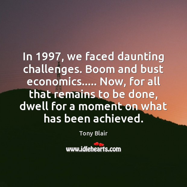 In 1997, we faced daunting challenges. Boom and bust economics….. Now, for all Tony Blair Picture Quote