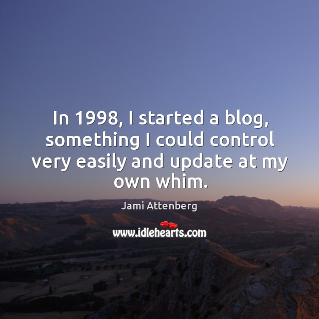 In 1998, I started a blog, something I could control very easily and Image