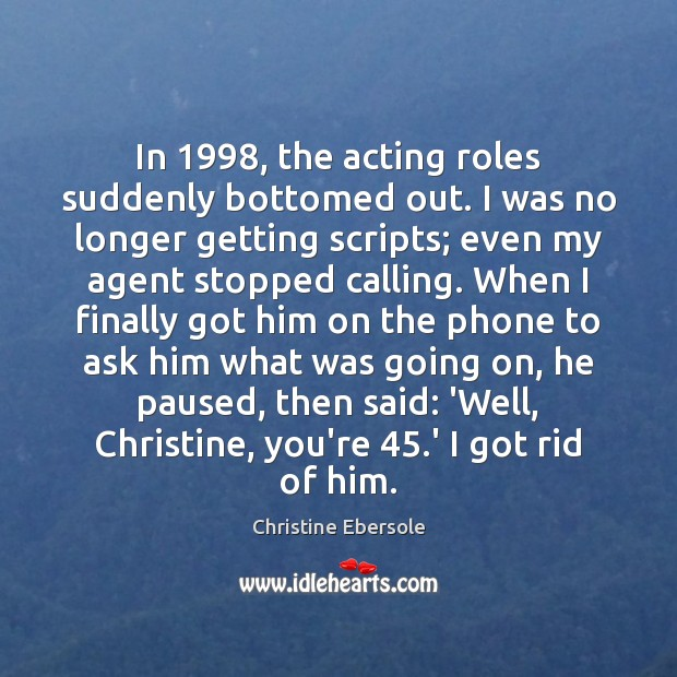 In 1998, the acting roles suddenly bottomed out. I was no longer getting Christine Ebersole Picture Quote