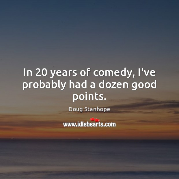 In 20 years of comedy, I've probably had a dozen good points. Image